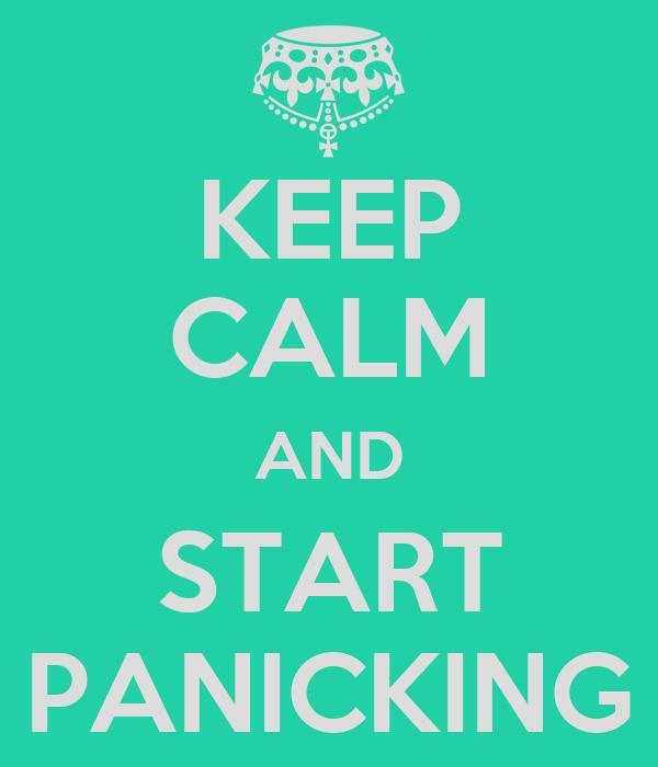 KEEP CALM AND START PANICKING