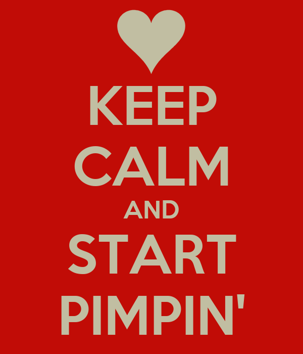 KEEP CALM AND START PIMPIN'