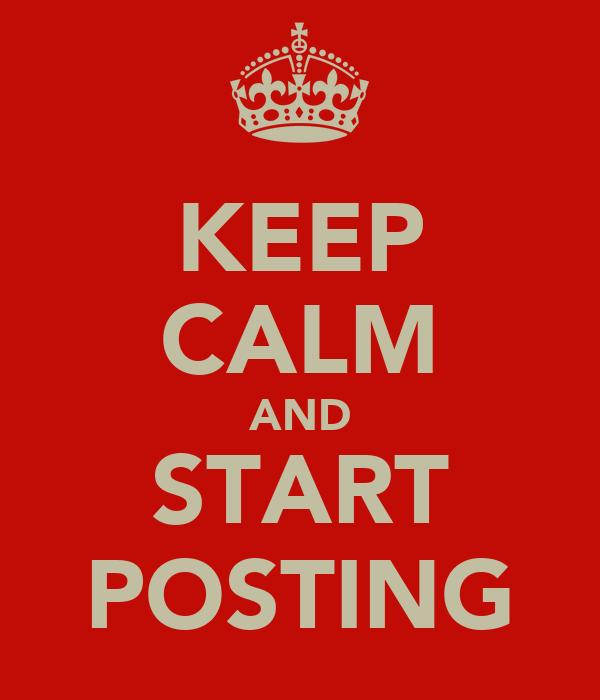 KEEP CALM AND START POSTING