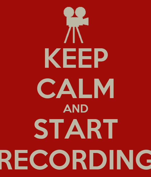 KEEP CALM AND START RECORDING