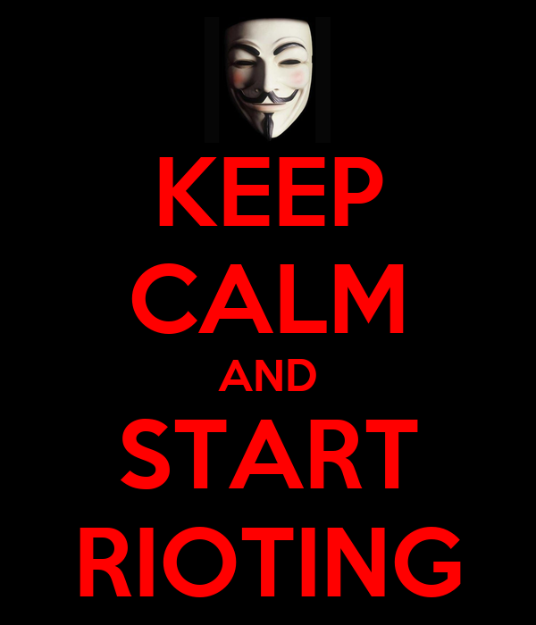 KEEP CALM AND START RIOTING