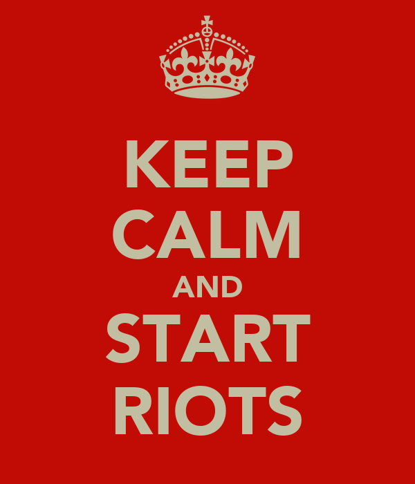 KEEP CALM AND START RIOTS