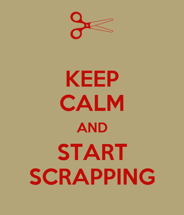 KEEP CALM AND START SCRAPPING
