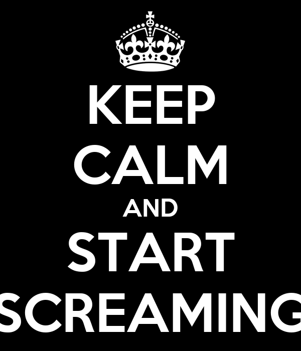 KEEP CALM AND START SCREAMING