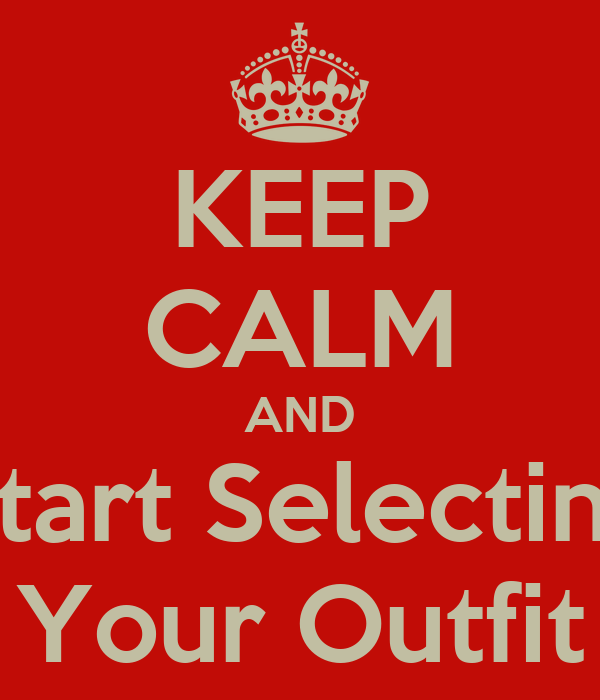 KEEP CALM AND Start Selecting Your Outfit