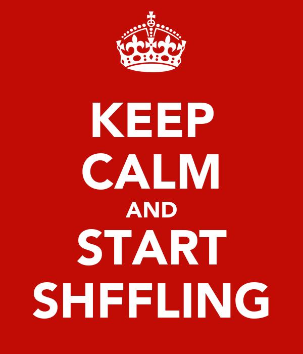 KEEP CALM AND START SHFFLING
