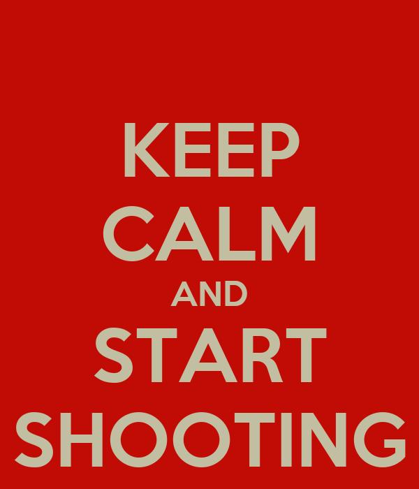 KEEP CALM AND START SHOOTING