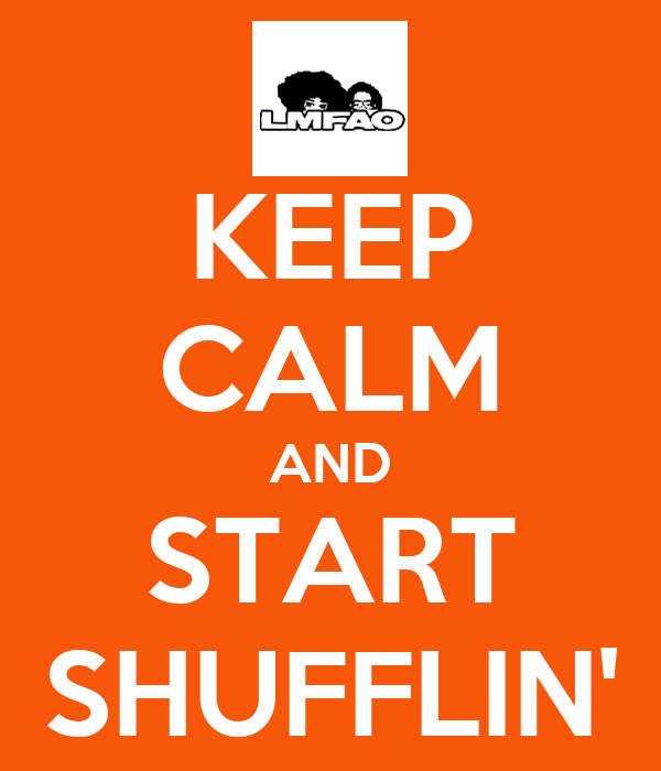 KEEP CALM AND START SHUFFLIN'