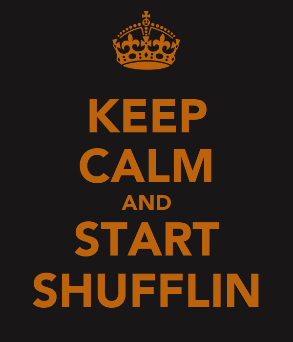 KEEP CALM AND START SHUFFLIN