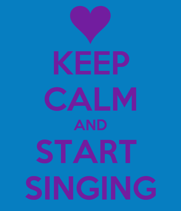 KEEP CALM AND START  SINGING