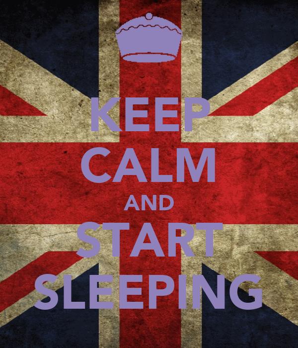 KEEP CALM AND START SLEEPING