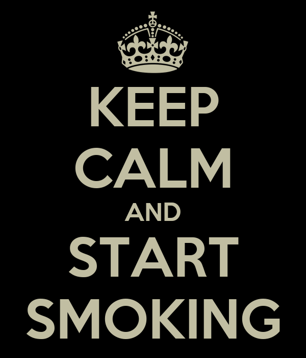 KEEP CALM AND START SMOKING