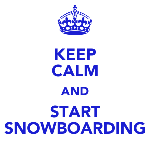 KEEP CALM AND START SNOWBOARDING