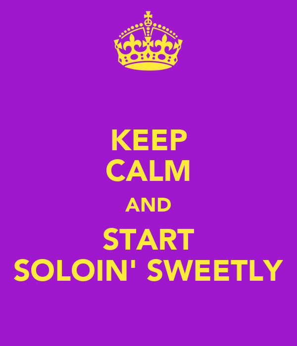 KEEP CALM AND START SOLOIN' SWEETLY