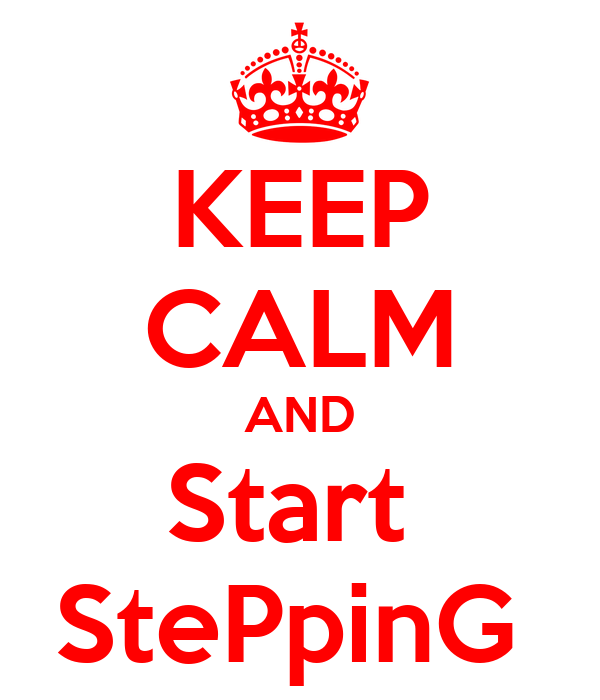 KEEP CALM AND Start  StePpinG
