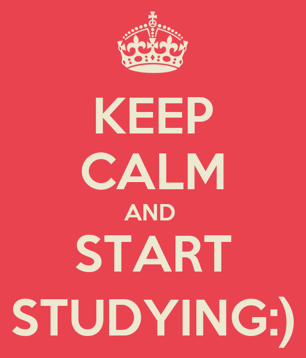KEEP CALM AND  START STUDYING:)