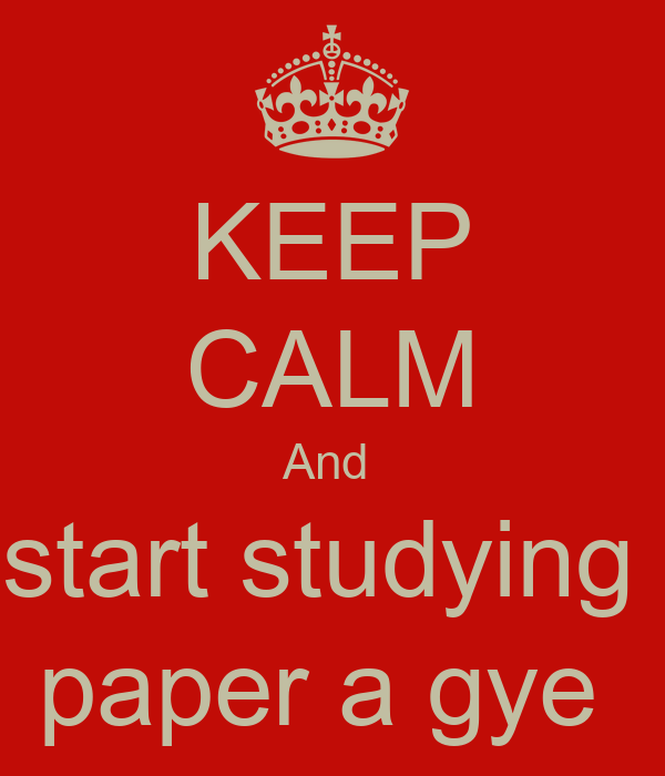 KEEP CALM And  start studying  paper a gye