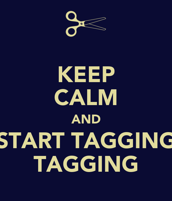 KEEP CALM AND START TAGGING TAGGING