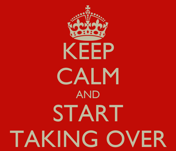 KEEP CALM AND START TAKING OVER