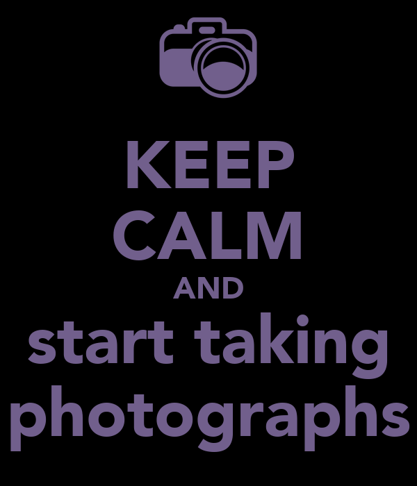 KEEP CALM AND start taking photographs