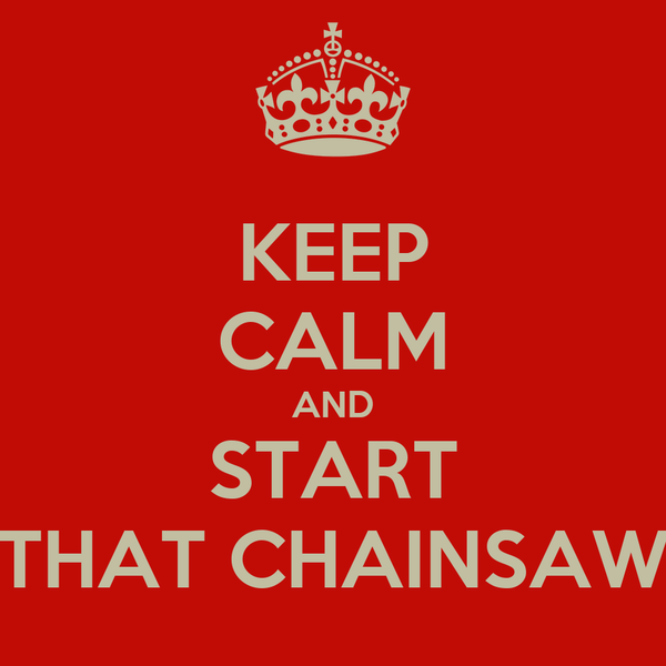 KEEP CALM AND START THAT CHAINSAW