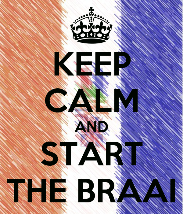 KEEP CALM AND START THE BRAAI