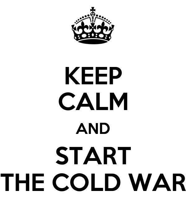 KEEP CALM AND START THE COLD WAR
