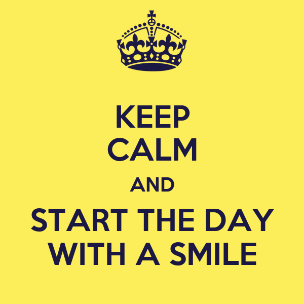 KEEP CALM AND START THE DAY WITH A SMILE