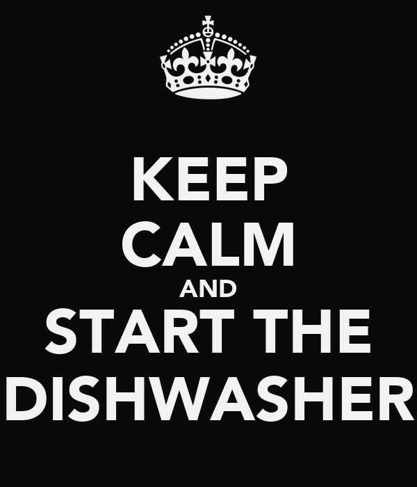 KEEP CALM AND START THE DISHWASHER