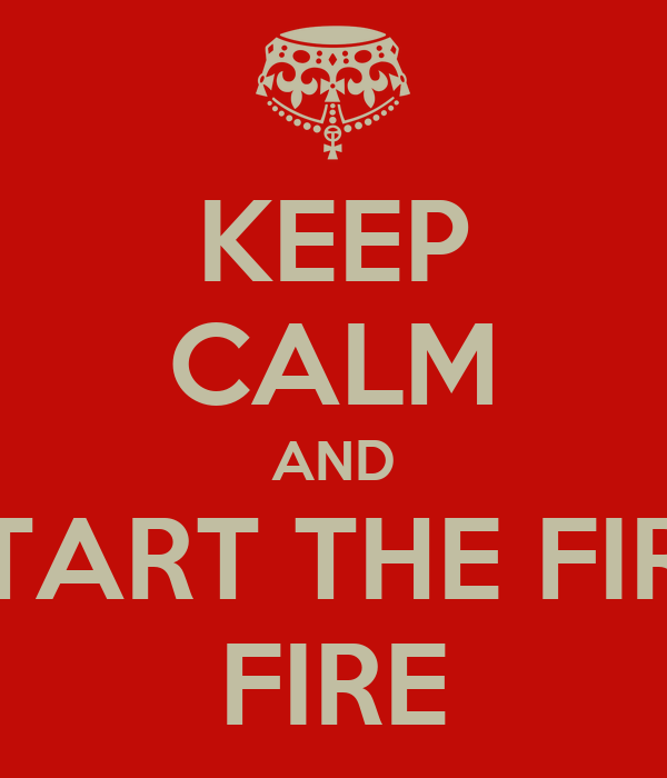 KEEP CALM AND START THE FIRE FIRE