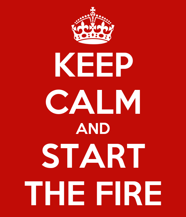 KEEP CALM AND START THE FIRE