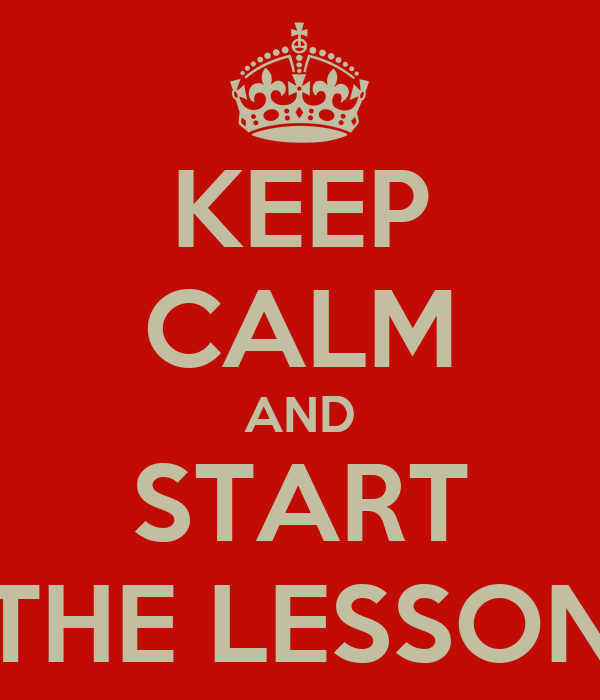 KEEP CALM AND START THE LESSON