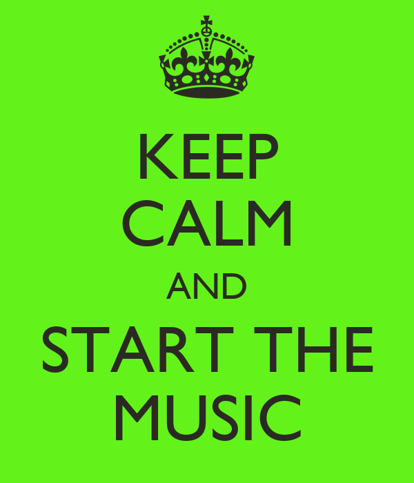 KEEP CALM AND START THE MUSIC