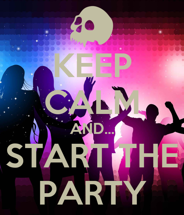 KEEP CALM AND... START THE PARTY