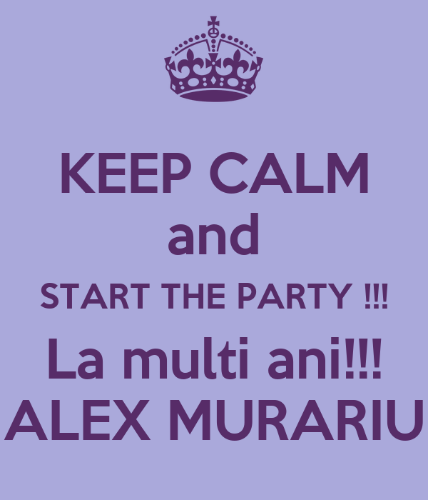 KEEP CALM and START THE PARTY !!! La multi ani!!! ALEX MURARIU
