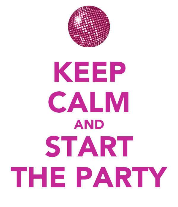 KEEP CALM AND START THE PARTY