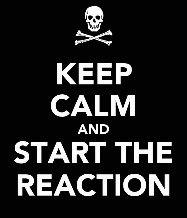 KEEP CALM AND START THE REACTION