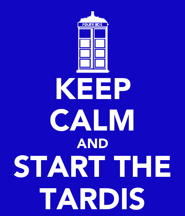 KEEP CALM AND START THE TARDIS