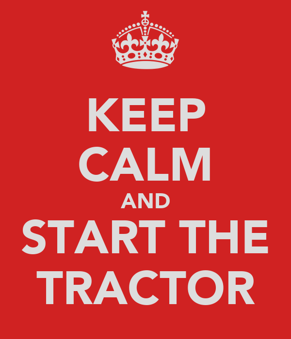KEEP CALM AND START THE TRACTOR