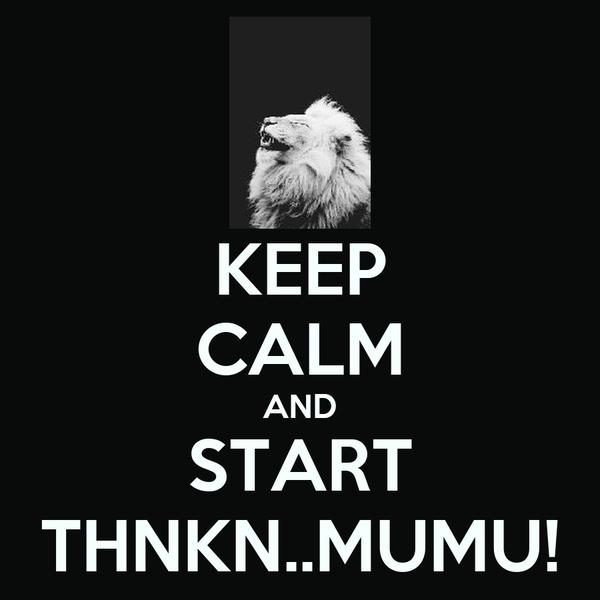 KEEP CALM AND START THNKN..MUMU!