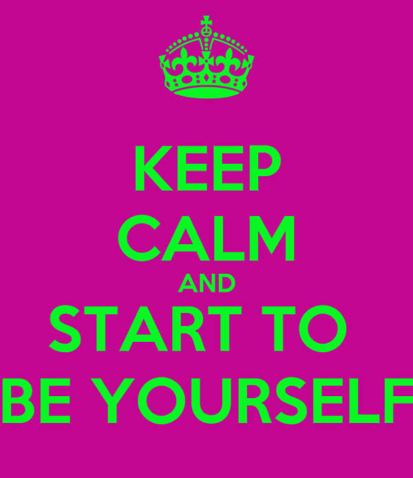 KEEP CALM AND START TO  BE YOURSELF