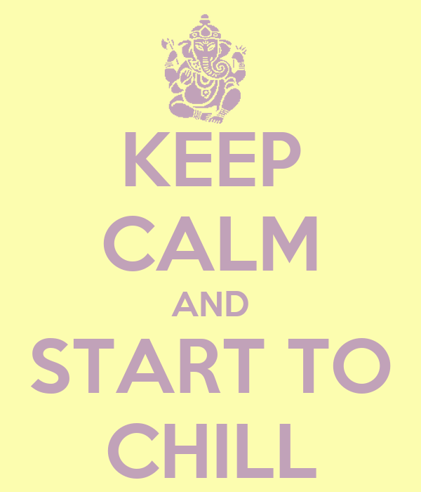 KEEP CALM AND START TO CHILL