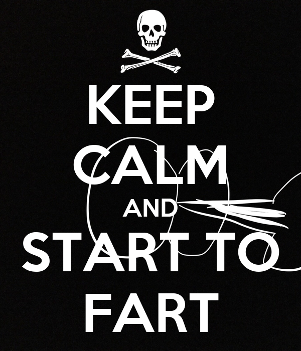 KEEP CALM AND START TO FART