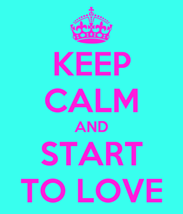 KEEP CALM AND START TO LOVE