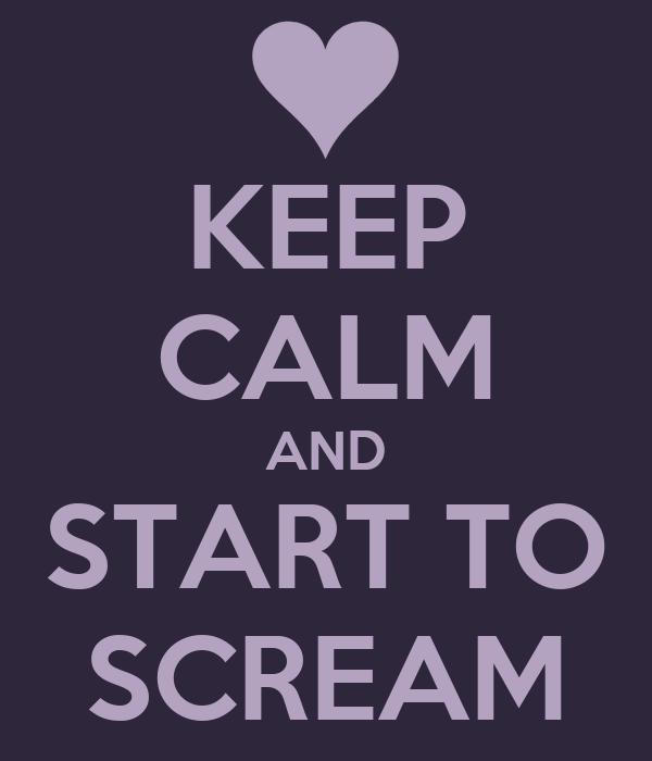 KEEP CALM AND START TO SCREAM