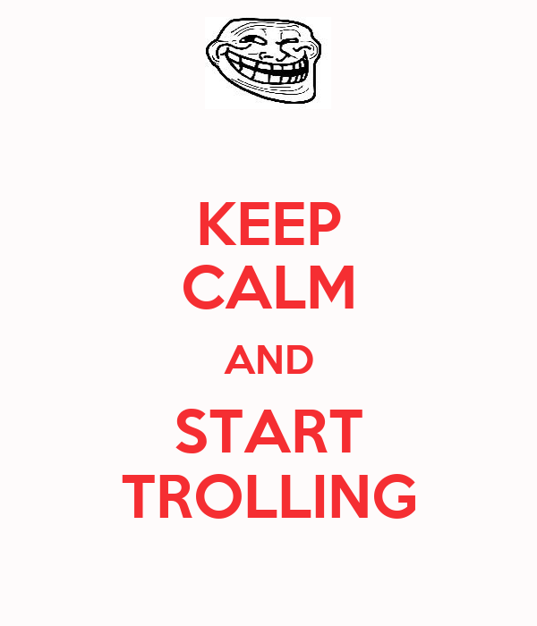 KEEP CALM AND START TROLLING