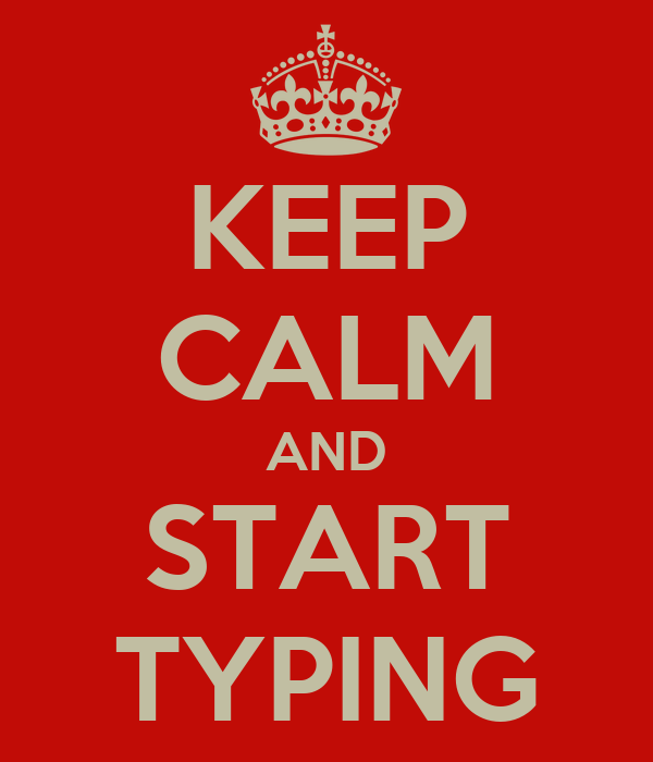 KEEP CALM AND START TYPING