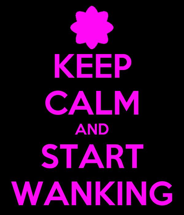 KEEP CALM AND START WANKING