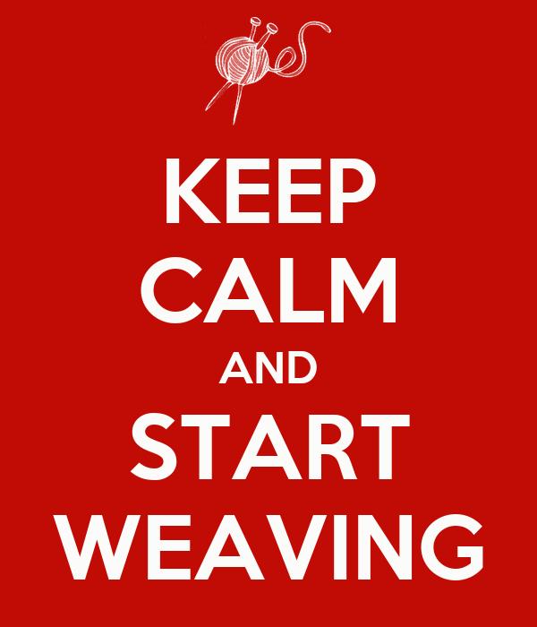 KEEP CALM AND START WEAVING