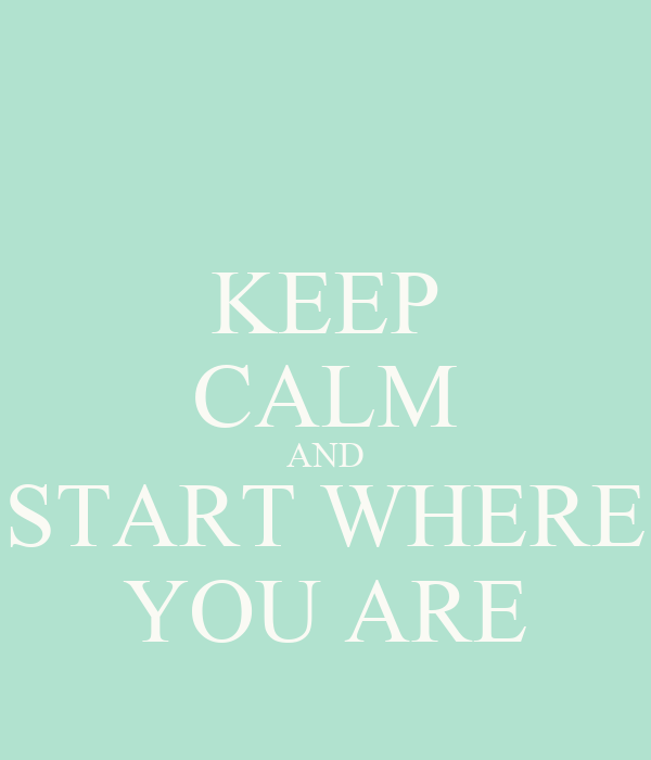 KEEP CALM AND START WHERE YOU ARE